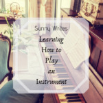 Sunny Writes: Learning How to Play an Instrument